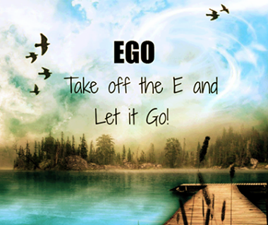 Ego - Take off the E and let it go!