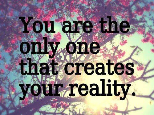You are the only one that creates your reality