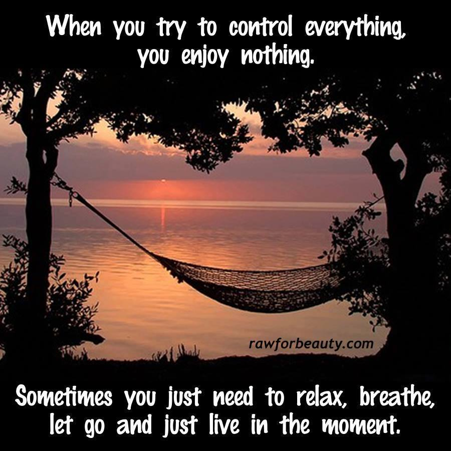 When you try to control everything, you enjoy nothing.
