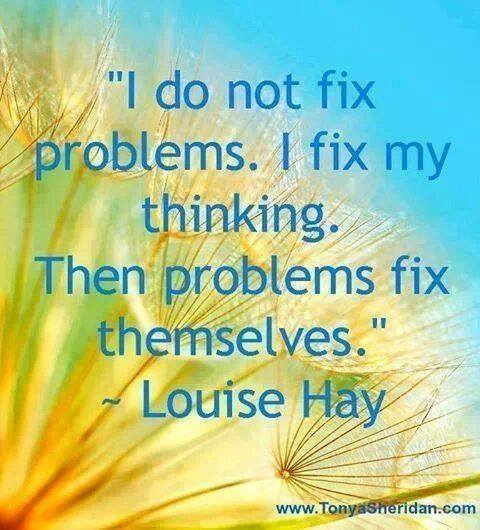 """ I do not fix problems. I fix my thinking. Then problems fix themselves"" ~ Louise Hay"