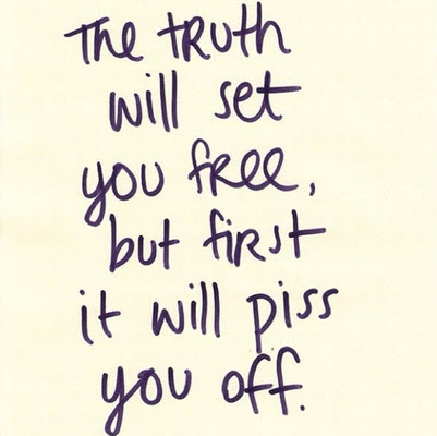 The truth will set you free, but first it will piss you off is Where Easy Living Begins