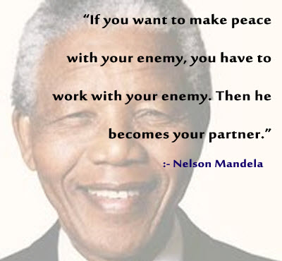 If you want to make peace with your enemy, you have to work with your enemy. Then he becomes your partner. - Nelson Mandela