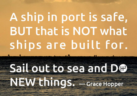 A ship in port is safe; but that is not what ships are built for. Sail out to sea and DO NEW things.  This is Where Easy Living Begins