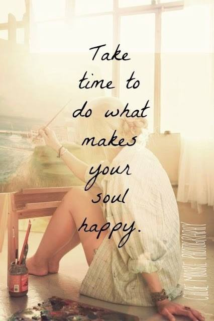 Take Time to do what Makes Your Soul  Happy is Where Easy Living Begin
