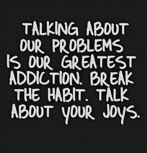 Talking About Our Problems is the Greatest Addiction . Break The Habit. Talk About Your Joys.