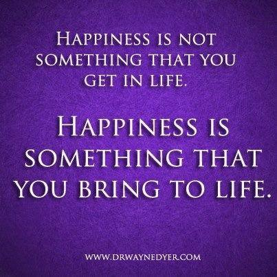 Happiness is something that you bring into life