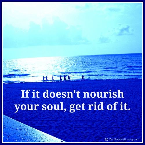 If it doesn't noursih your soul, get rid of it