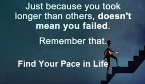 Find Your Pace in Life. Just because you took longer than others, doesn't mean you failed. This is Where Easy Living Begins